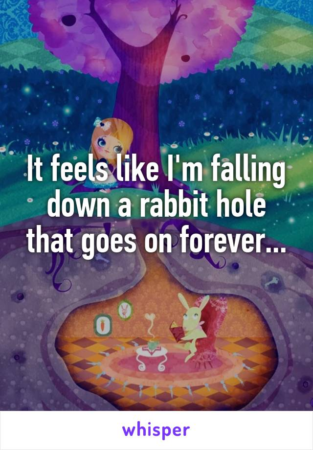 It feels like I'm falling down a rabbit hole that goes on forever...