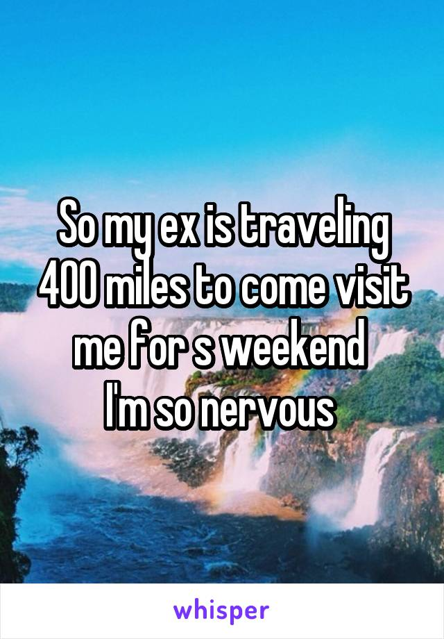 So my ex is traveling 400 miles to come visit me for s weekend  I'm so nervous