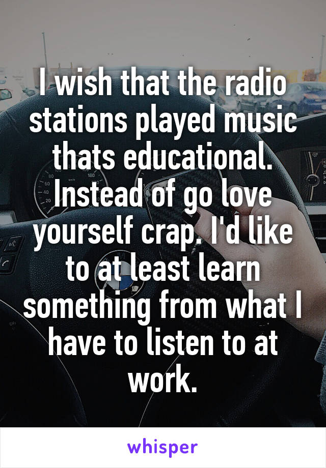 I wish that the radio stations played music thats educational. Instead of go love yourself crap. I'd like to at least learn something from what I have to listen to at work.