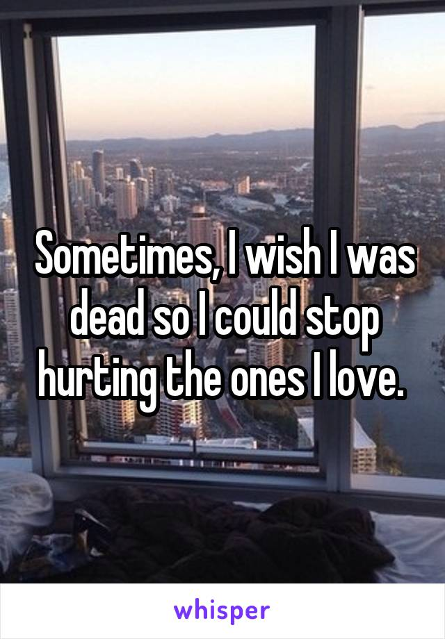 Sometimes, I wish I was dead so I could stop hurting the ones I love.
