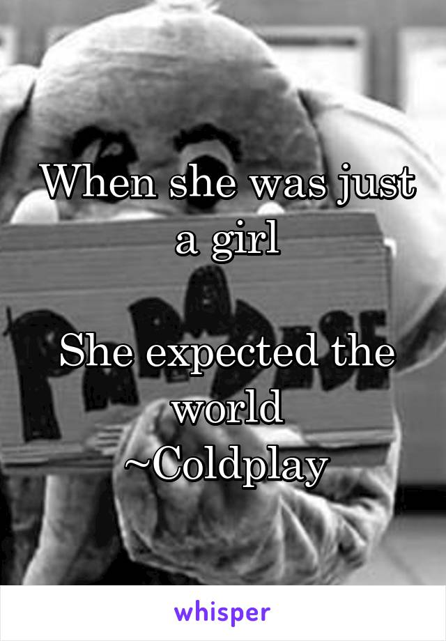 When she was just a girl  She expected the world ~Coldplay