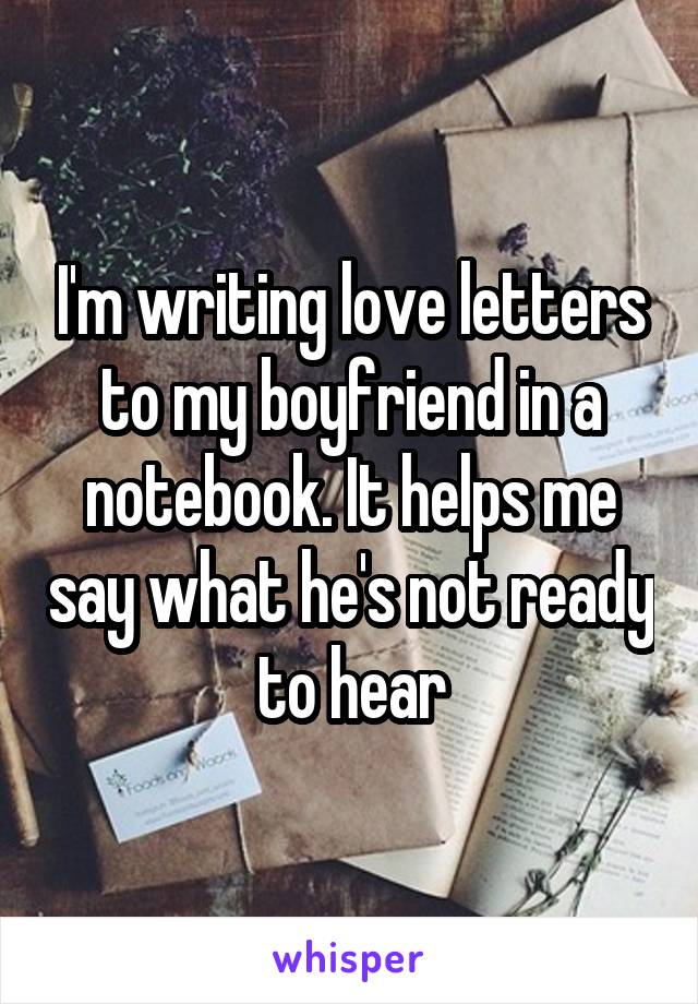 I'm writing love letters to my boyfriend in a notebook. It helps me say what he's not ready to hear