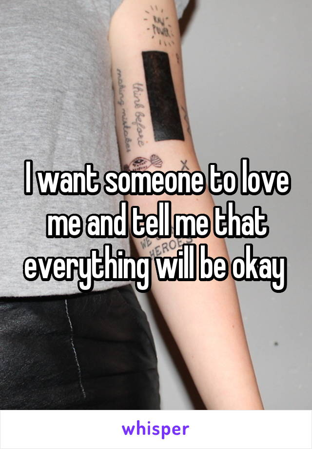 I want someone to love me and tell me that everything will be okay