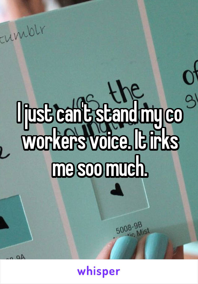 I just can't stand my co workers voice. It irks me soo much.