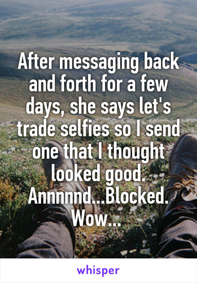 After messaging back and forth for a few days, she says let's trade selfies so I send one that I thought looked good. Annnnnd...Blocked. Wow...