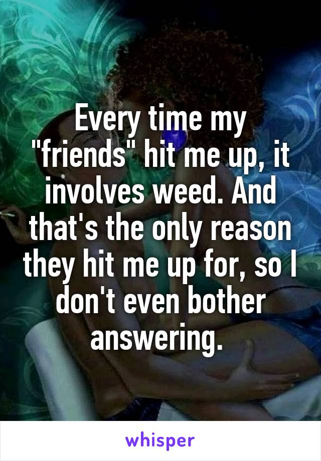 "Every time my ""friends"" hit me up, it involves weed. And that's the only reason they hit me up for, so I don't even bother answering."