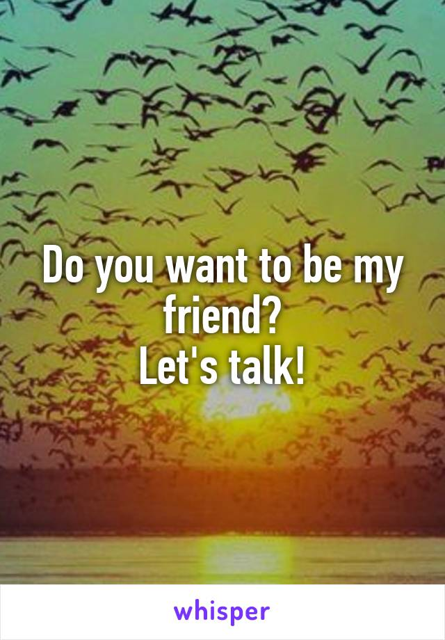 Do you want to be my friend? Let's talk!