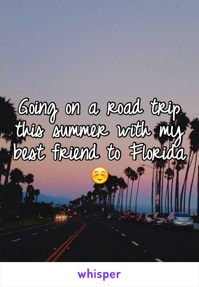 Going on a road trip this summer with my best friend to Florida ☺️