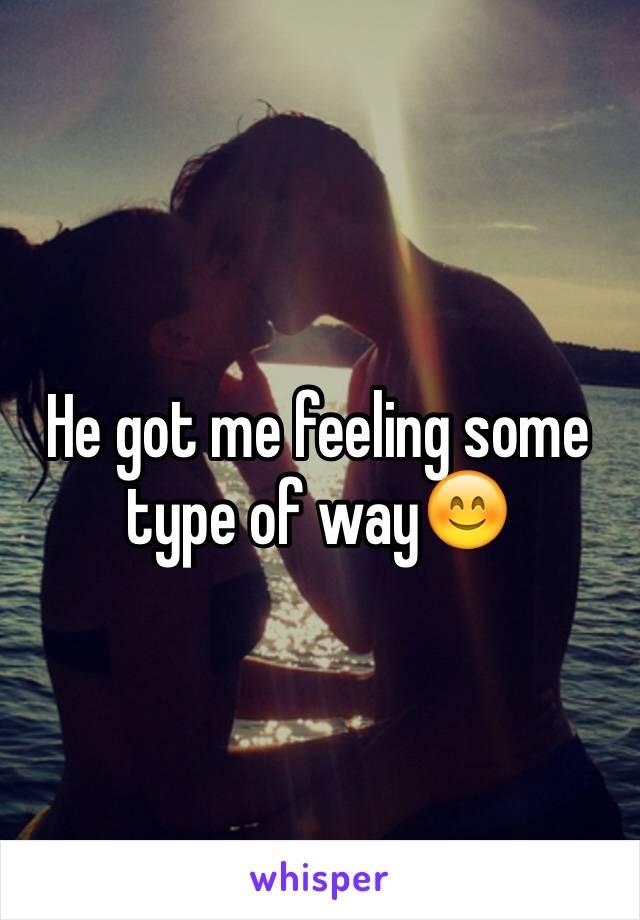 He got me feeling some type of way😊