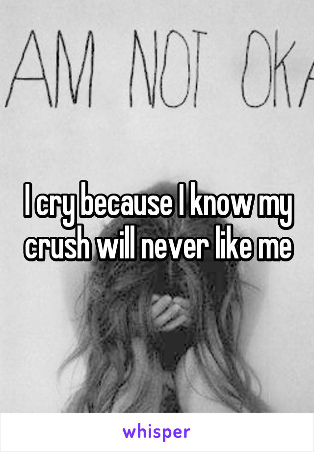 I cry because I know my crush will never like me