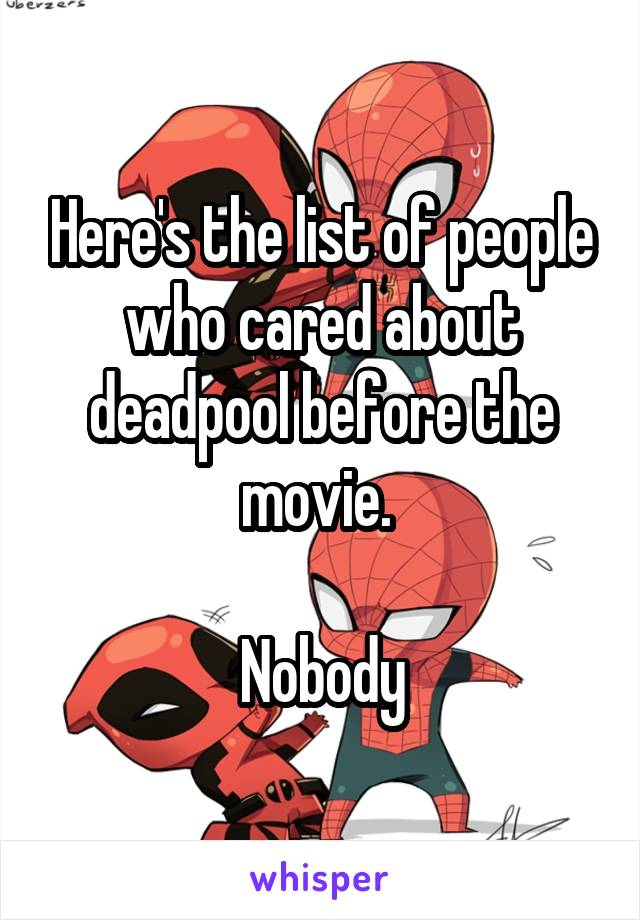 Here's the list of people who cared about deadpool before the movie.   Nobody