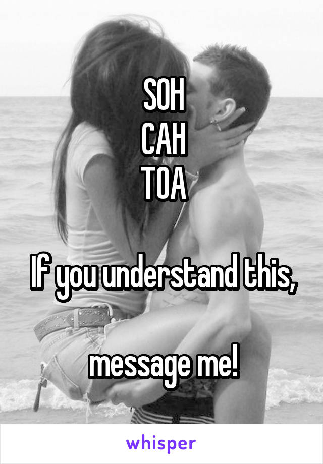 SOH CAH TOA  If you understand this,  message me!