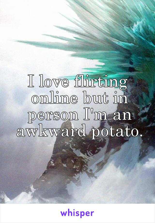 I love flirting online but in person I'm an awkward potato.