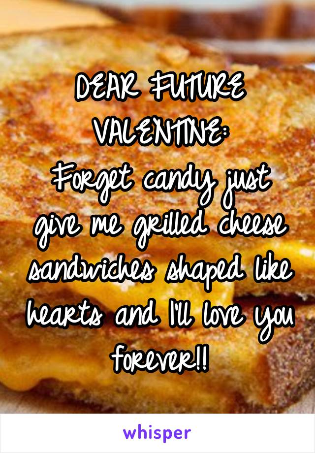 DEAR FUTURE VALENTINE: Forget candy just give me grilled cheese sandwiches shaped like hearts and I'll love you forever!!