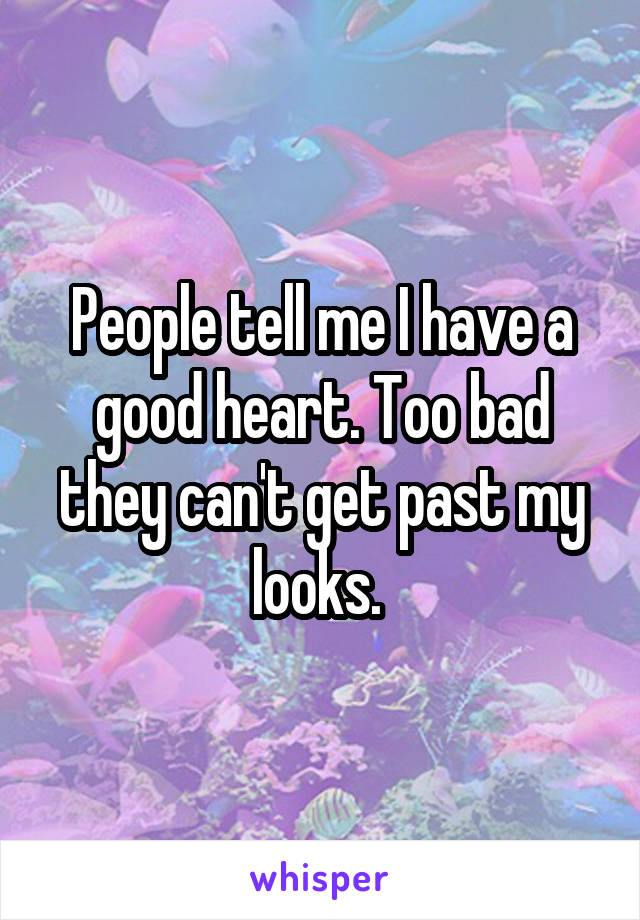 People tell me I have a good heart. Too bad they can't get past my looks.