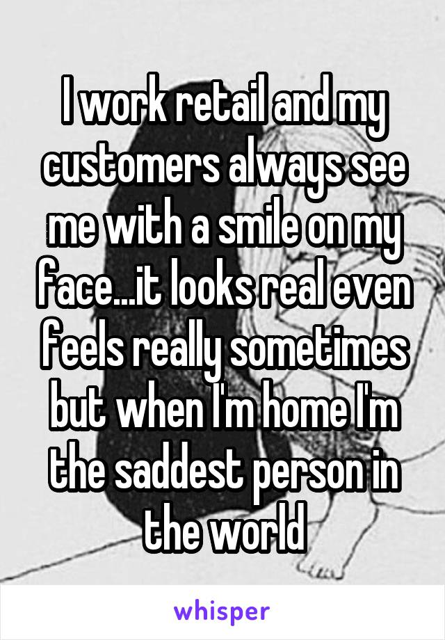 I work retail and my customers always see me with a smile on my face...it looks real even feels really sometimes but when I'm home I'm the saddest person in the world