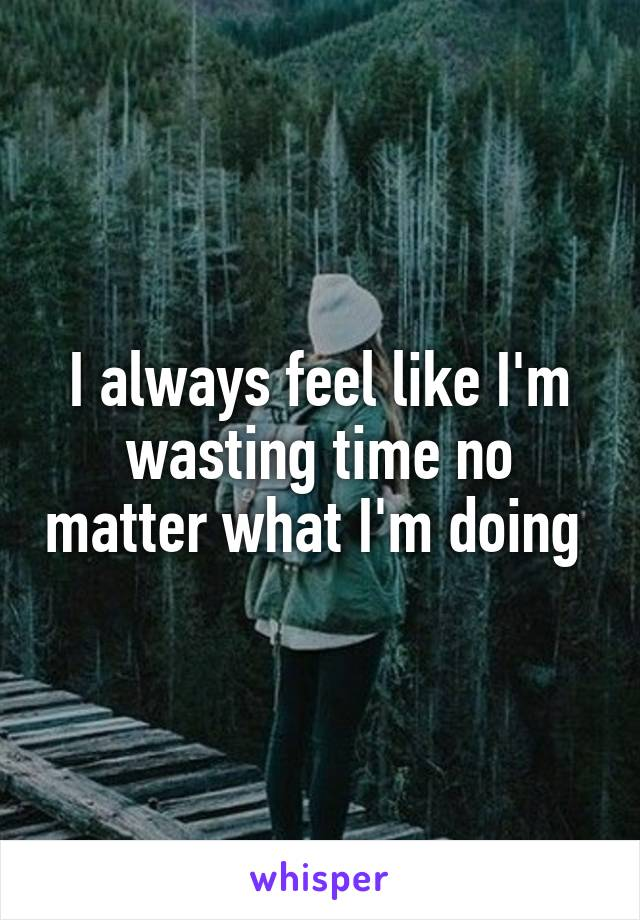 I always feel like I'm wasting time no matter what I'm doing