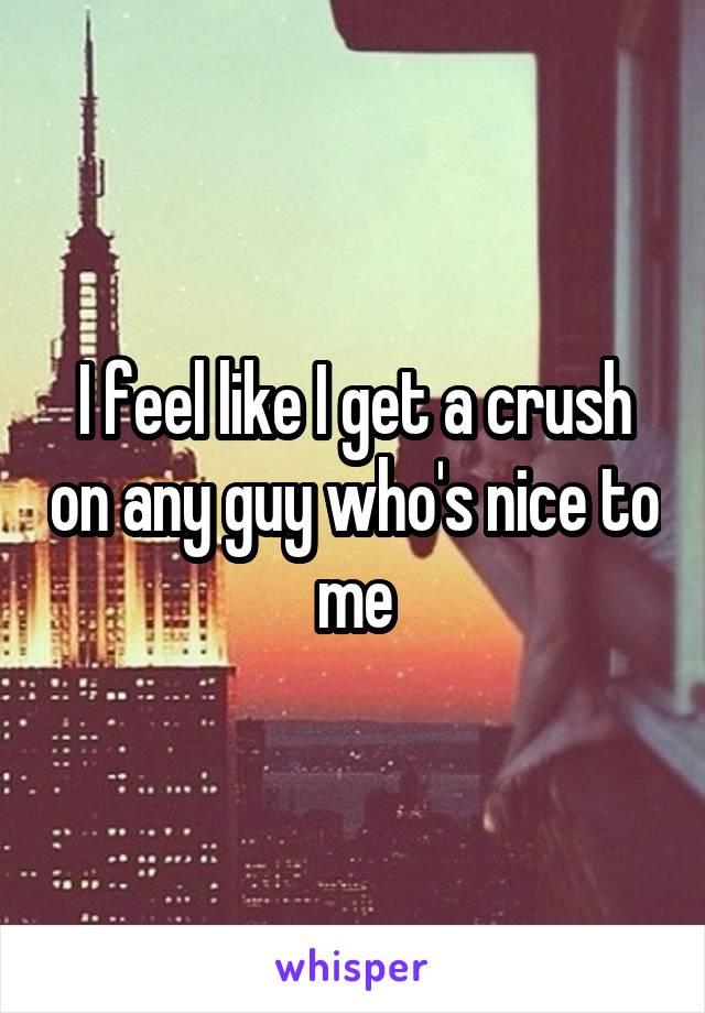 I feel like I get a crush on any guy who's nice to me