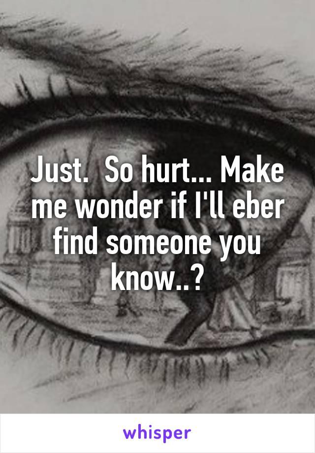 Just.  So hurt... Make me wonder if I'll eber find someone you know..?