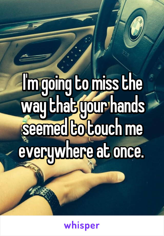 I'm going to miss the way that your hands seemed to touch me everywhere at once.
