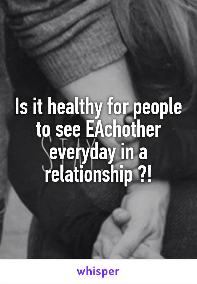 Is it healthy for people to see EAchother everyday in a relationship ?!