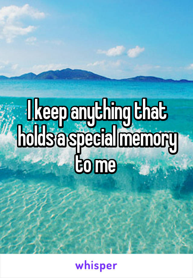 I keep anything that holds a special memory to me