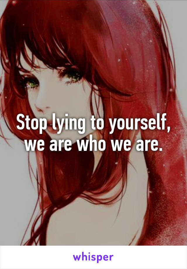Stop lying to yourself, we are who we are.
