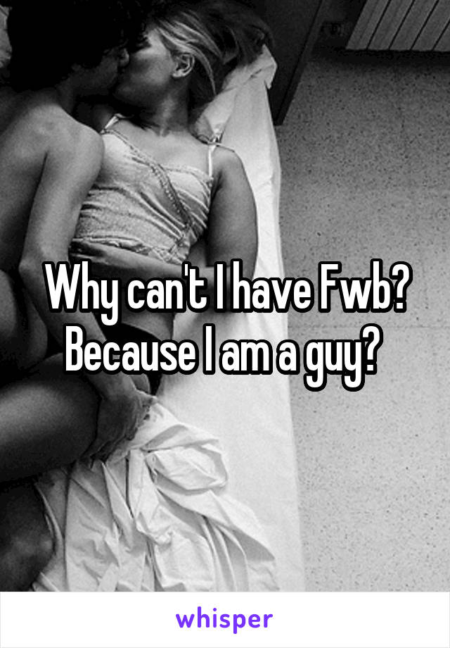 Why can't I have Fwb? Because I am a guy?