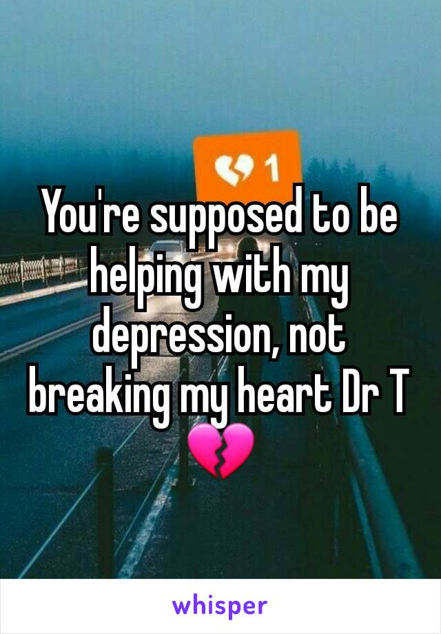 You're supposed to be helping with my depression, not breaking my heart Dr T 💔