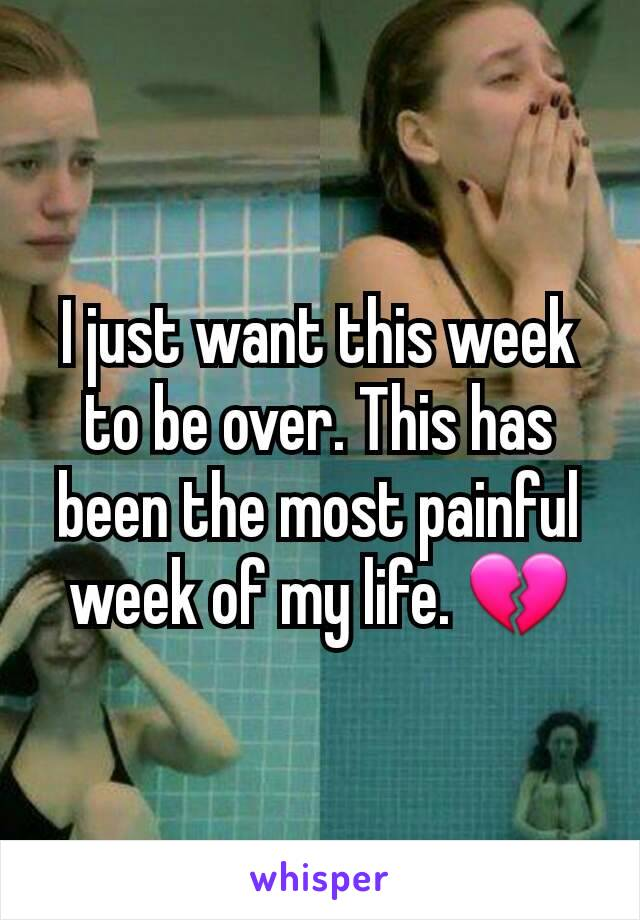 I just want this week to be over. This has been the most painful week of my life. 💔