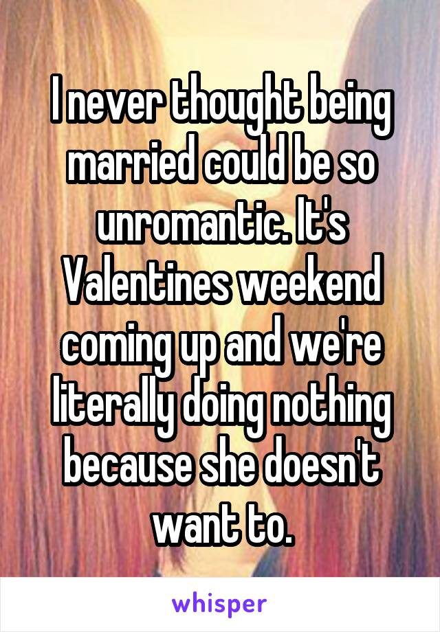 I never thought being married could be so unromantic. It's Valentines weekend coming up and we're literally doing nothing because she doesn't want to.