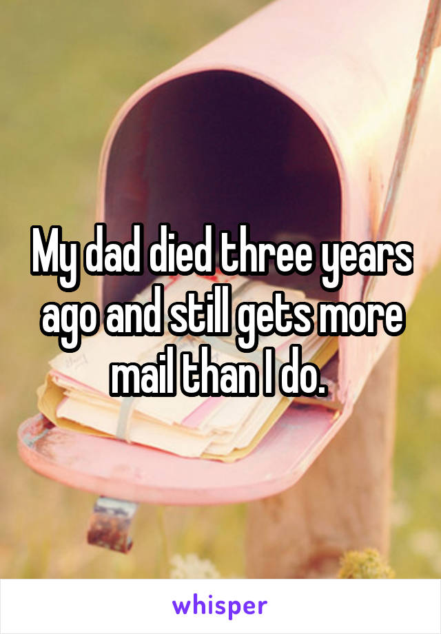 My dad died three years ago and still gets more mail than I do.