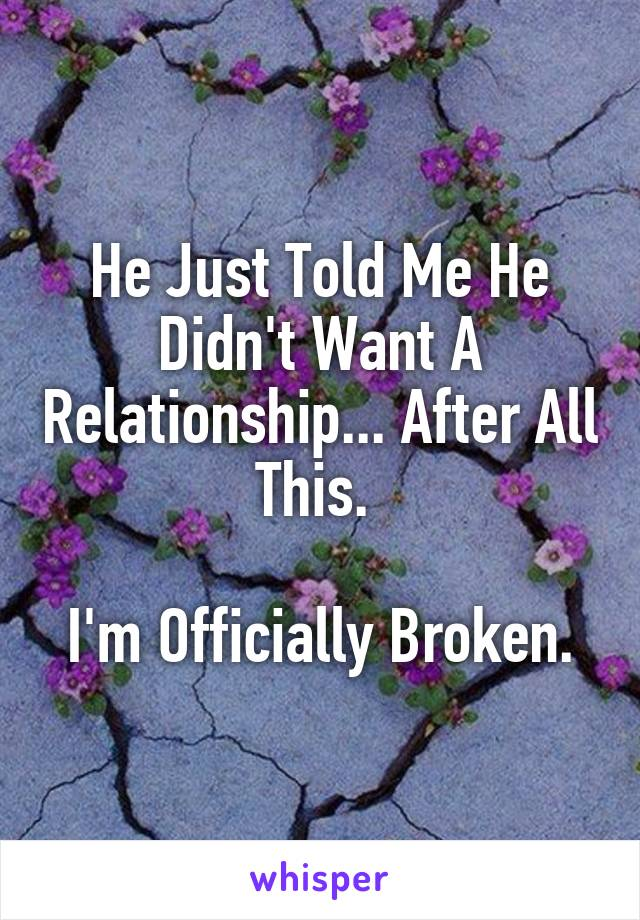 He Just Told Me He Didn't Want A Relationship... After All This.   I'm Officially Broken.