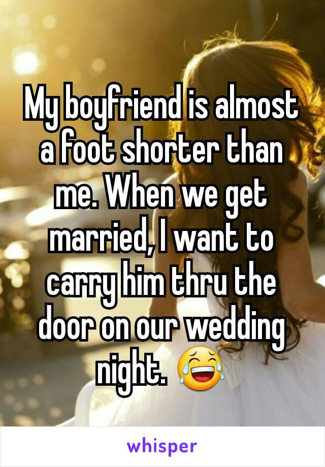 My boyfriend is almost a foot shorter than me. When we get married, I want to carry him thru the door on our wedding night. 😂