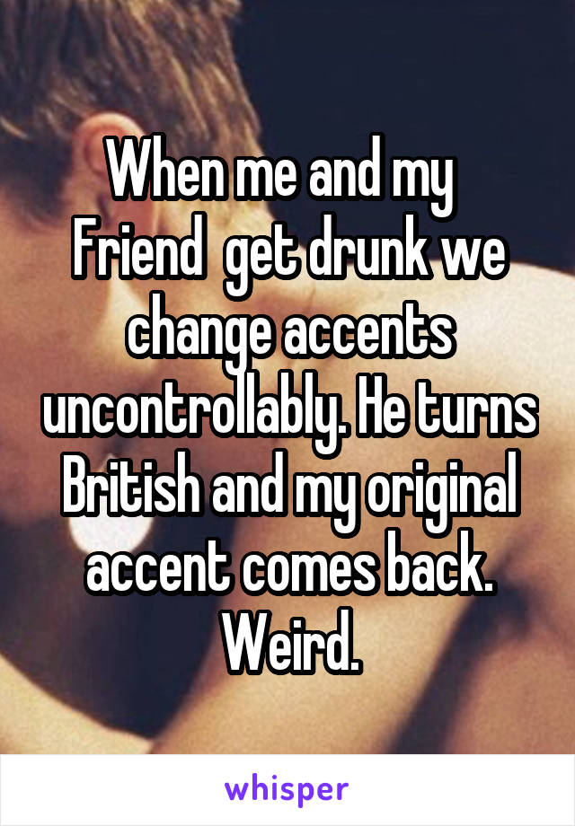 When me and my   Friend  get drunk we change accents uncontrollably. He turns British and my original accent comes back. Weird.