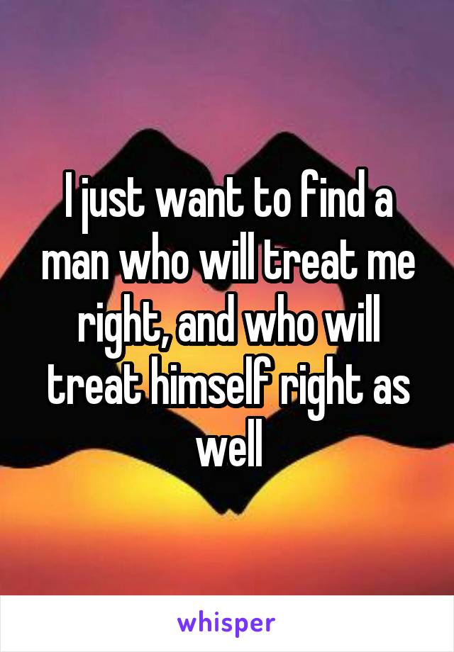 I just want to find a man who will treat me right, and who will treat himself right as well