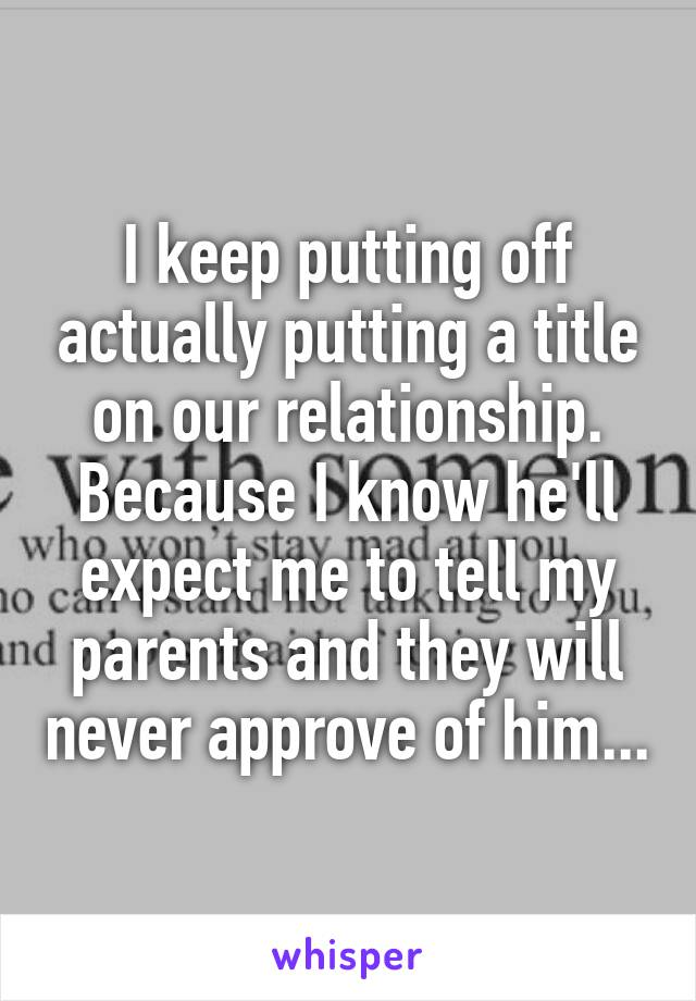 I keep putting off actually putting a title on our relationship. Because I know he'll expect me to tell my parents and they will never approve of him...