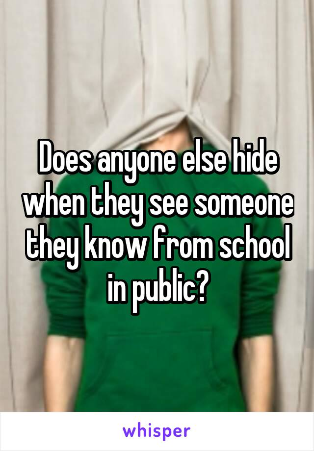 Does anyone else hide when they see someone they know from school in public?
