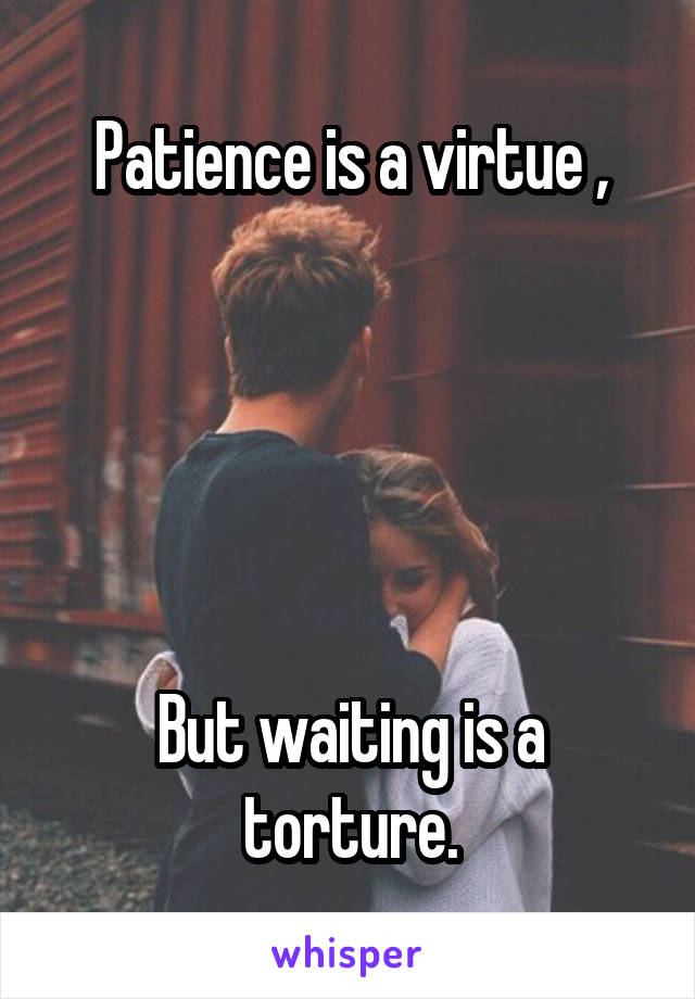 Patience is a virtue ,      But waiting is a torture.