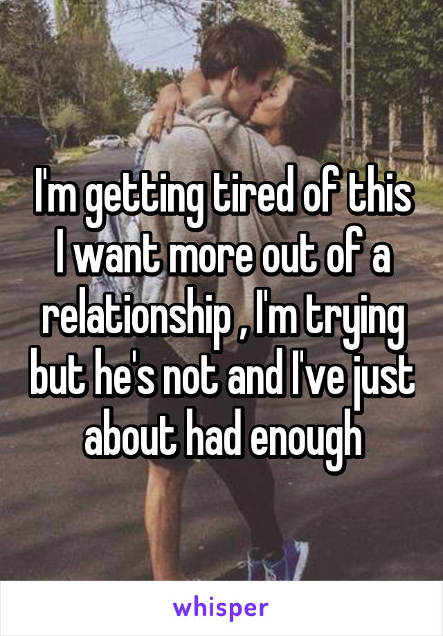 I'm getting tired of this I want more out of a relationship , I'm trying but he's not and I've just about had enough