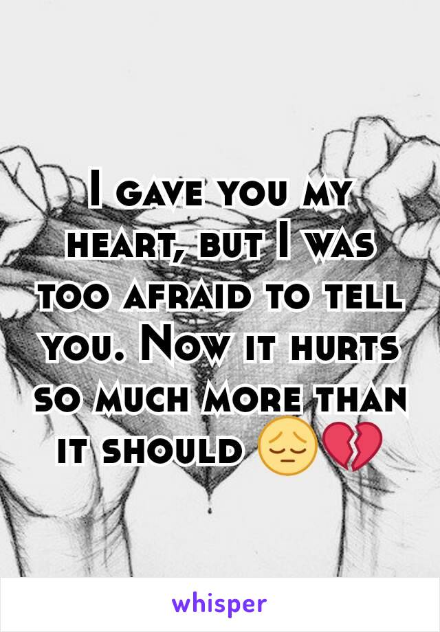 I gave you my heart, but I was too afraid to tell you. Now it hurts so much more than it should 😔💔
