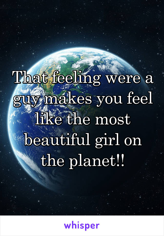 That feeling were a guy makes you feel like the most beautiful girl on the planet!!