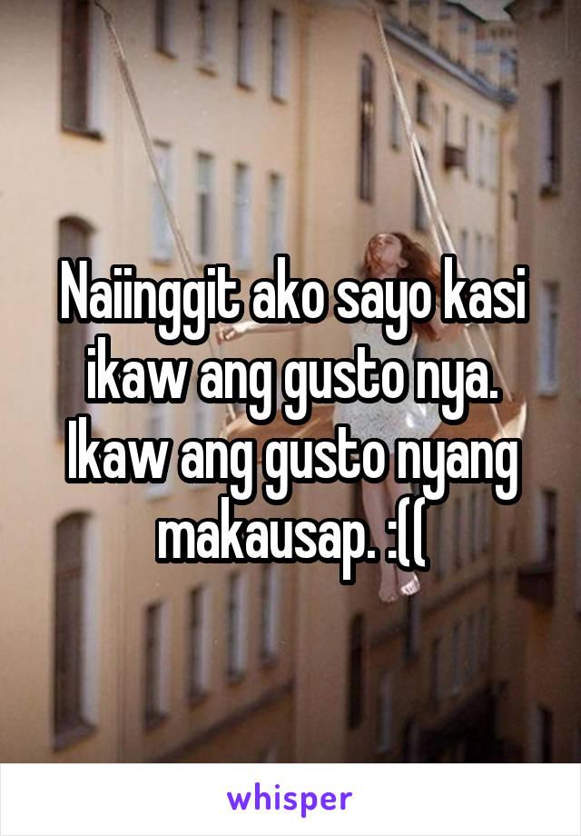 Naiinggit ako sayo kasi ikaw ang gusto nya. Ikaw ang gusto nyang makausap. :((
