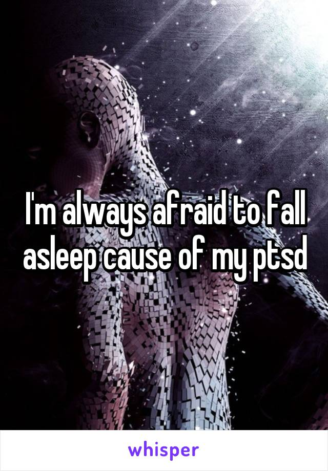 I'm always afraid to fall asleep cause of my ptsd