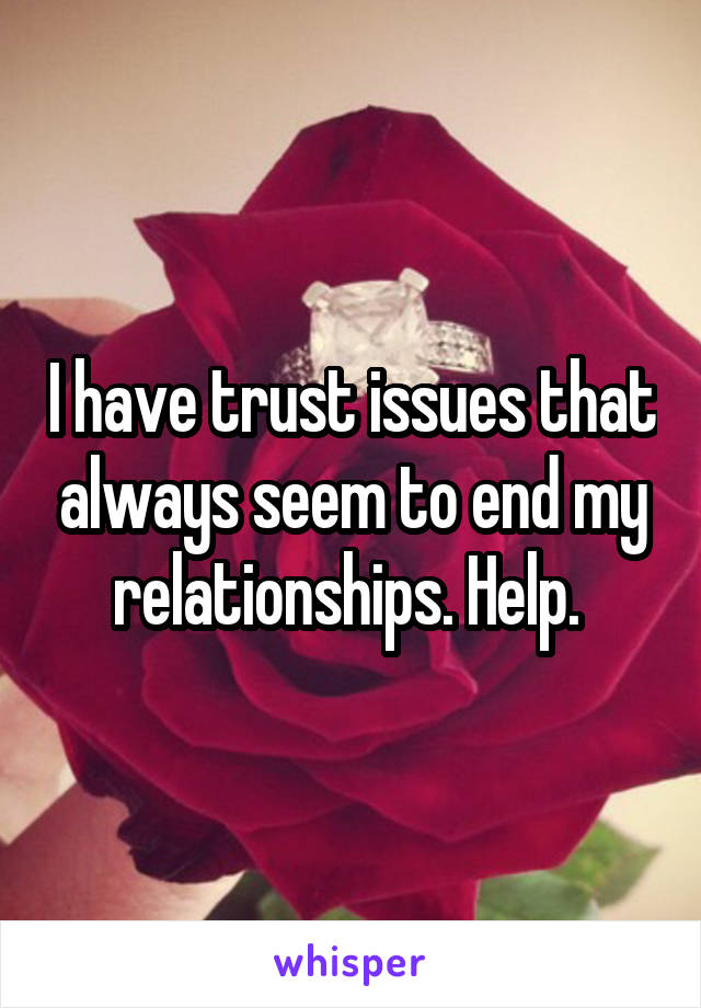 I have trust issues that always seem to end my relationships. Help.