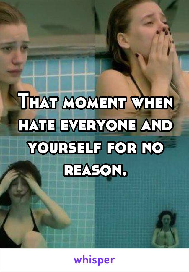 That moment when hate everyone and yourself for no reason.