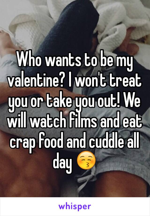 Who wants to be my valentine? I won't treat you or take you out! We will watch films and eat crap food and cuddle all day 😚