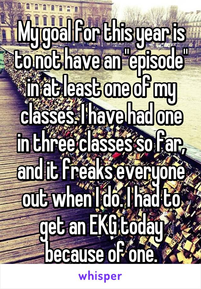 """My goal for this year is to not have an """"episode"""" in at least one of my classes. I have had one in three classes so far, and it freaks everyone out when I do. I had to get an EKG today because of one."""