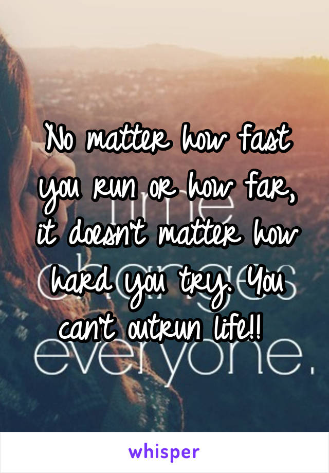 No matter how fast you run or how far, it doesn't matter how hard you try. You can't outrun life!!