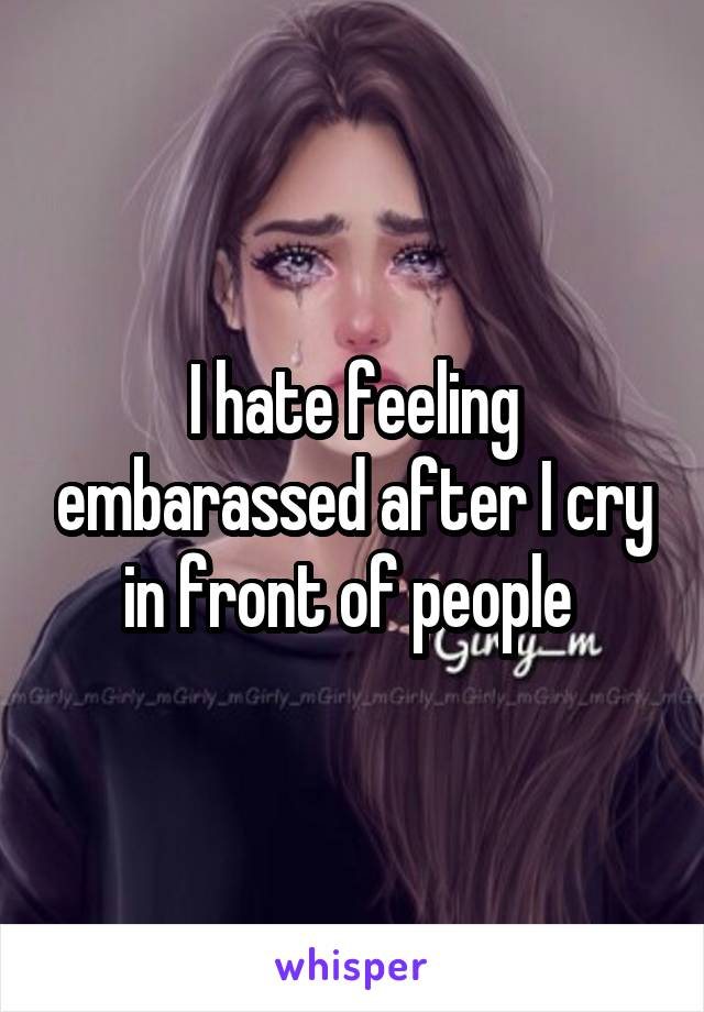 I hate feeling embarassed after I cry in front of people